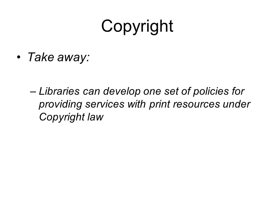 Copyright Take away: –Libraries can develop one set of policies for providing services with print resources under Copyright law
