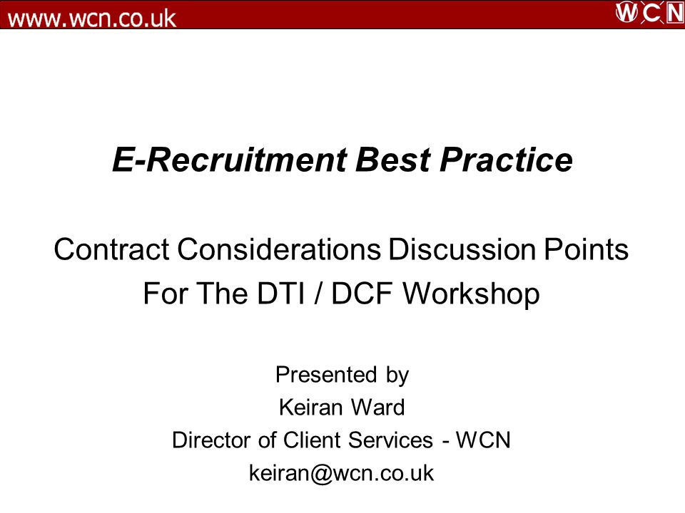 E-Recruitment Best Practice Contract Considerations Discussion Points For The DTI / DCF Workshop Presented by Keiran Ward Director of Client Services - WCN keiran@wcn.co.uk