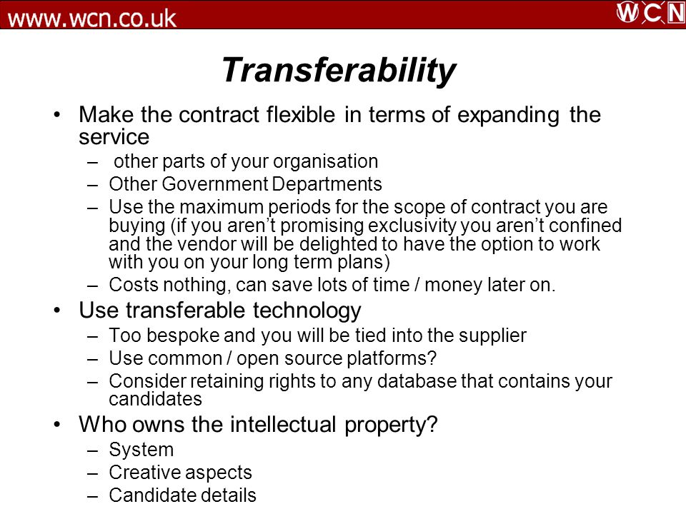 Transferability Make the contract flexible in terms of expanding the service – other parts of your organisation –Other Government Departments –Use the maximum periods for the scope of contract you are buying (if you arent promising exclusivity you arent confined and the vendor will be delighted to have the option to work with you on your long term plans) –Costs nothing, can save lots of time / money later on.