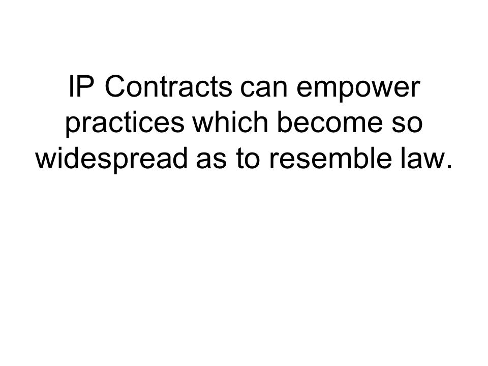 IP Contracts can empower practices which become so widespread as to resemble law.