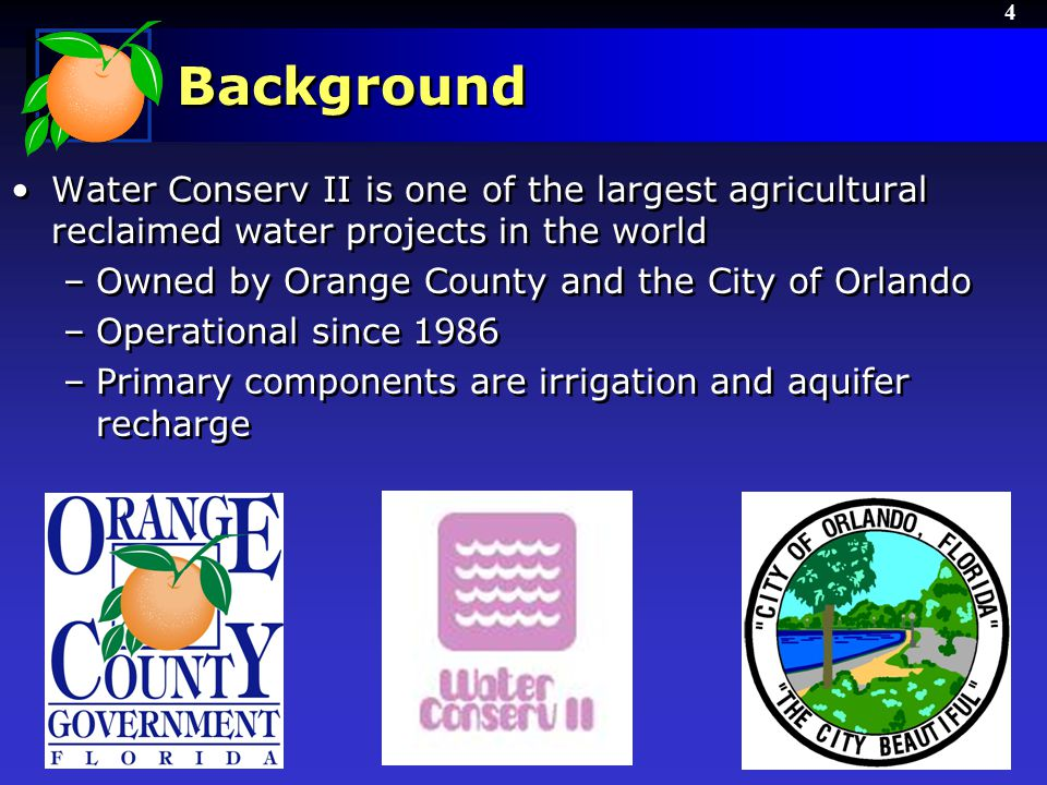 4 Background Water Conserv II is one of the largest agricultural reclaimed water projects in the world –Owned by Orange County and the City of Orlando –Operational since 1986 –Primary components are irrigation and aquifer recharge Water Conserv II is one of the largest agricultural reclaimed water projects in the world –Owned by Orange County and the City of Orlando –Operational since 1986 –Primary components are irrigation and aquifer recharge