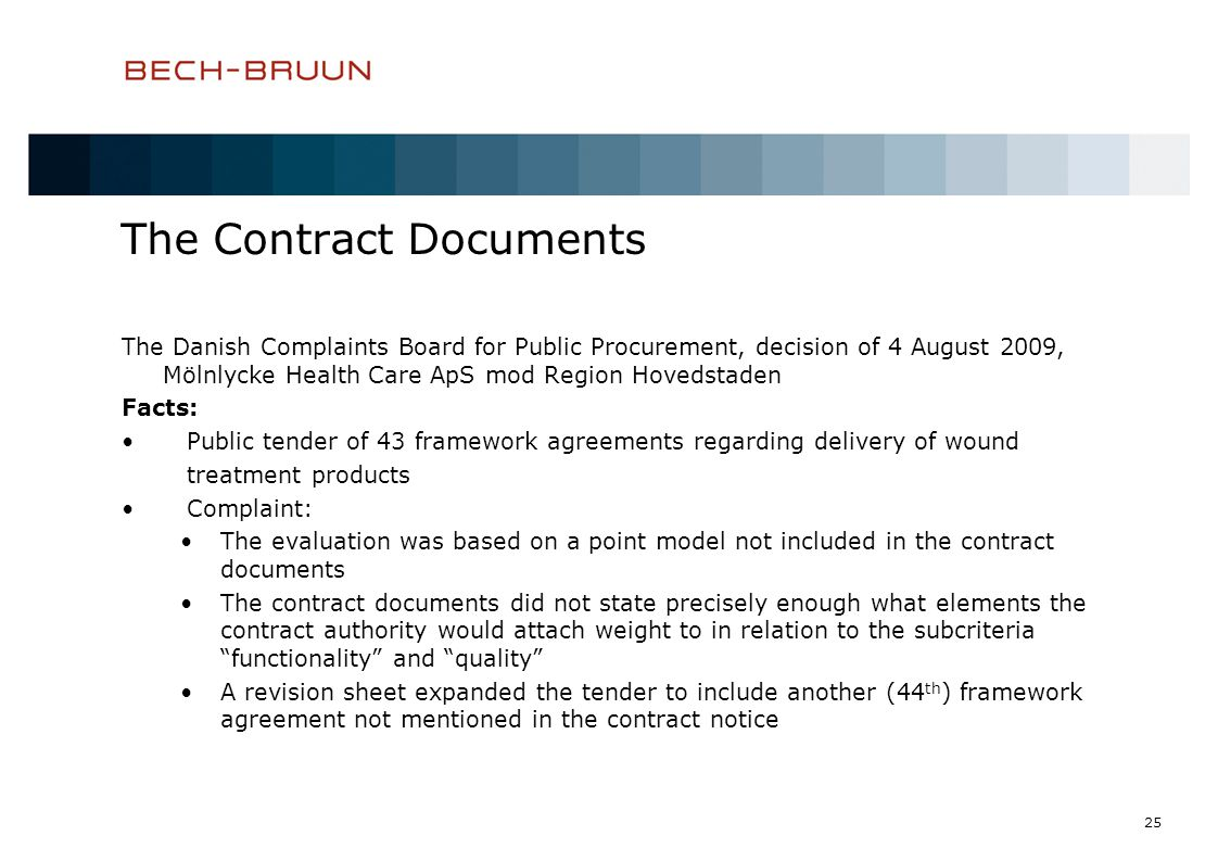 25 The Contract Documents The Danish Complaints Board for Public Procurement, decision of 4 August 2009, Mölnlycke Health Care ApS mod Region Hovedstaden Facts: Public tender of 43 framework agreements regarding delivery of wound treatment products Complaint: The evaluation was based on a point model not included in the contract documents The contract documents did not state precisely enough what elements the contract authority would attach weight to in relation to the subcriteria functionality and quality A revision sheet expanded the tender to include another (44 th ) framework agreement not mentioned in the contract notice