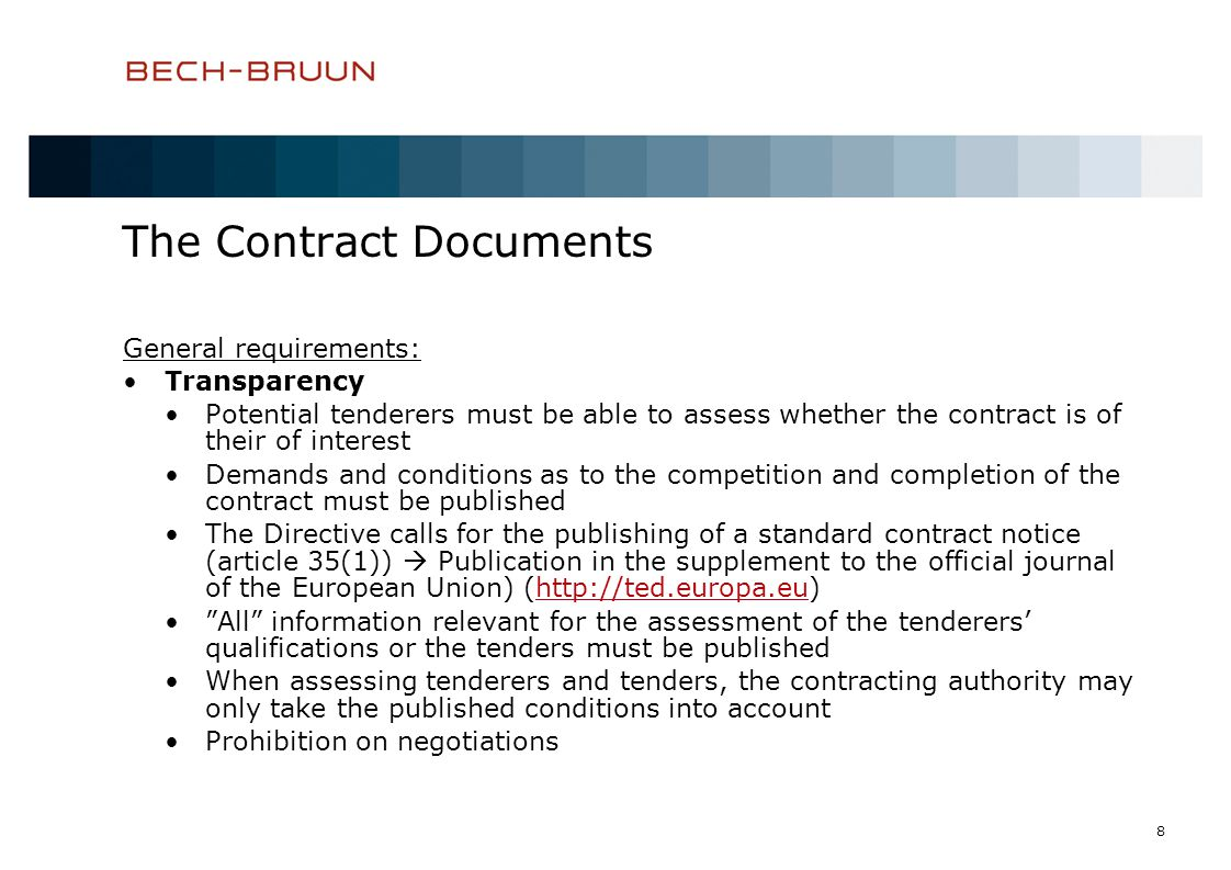 8 The Contract Documents General requirements: Transparency Potential tenderers must be able to assess whether the contract is of their of interest Demands and conditions as to the competition and completion of the contract must be published The Directive calls for the publishing of a standard contract notice (article 35(1)) Publication in the supplement to the official journal of the European Union) (http://ted.europa.eu)http://ted.europa.eu All information relevant for the assessment of the tenderers qualifications or the tenders must be published When assessing tenderers and tenders, the contracting authority may only take the published conditions into account Prohibition on negotiations