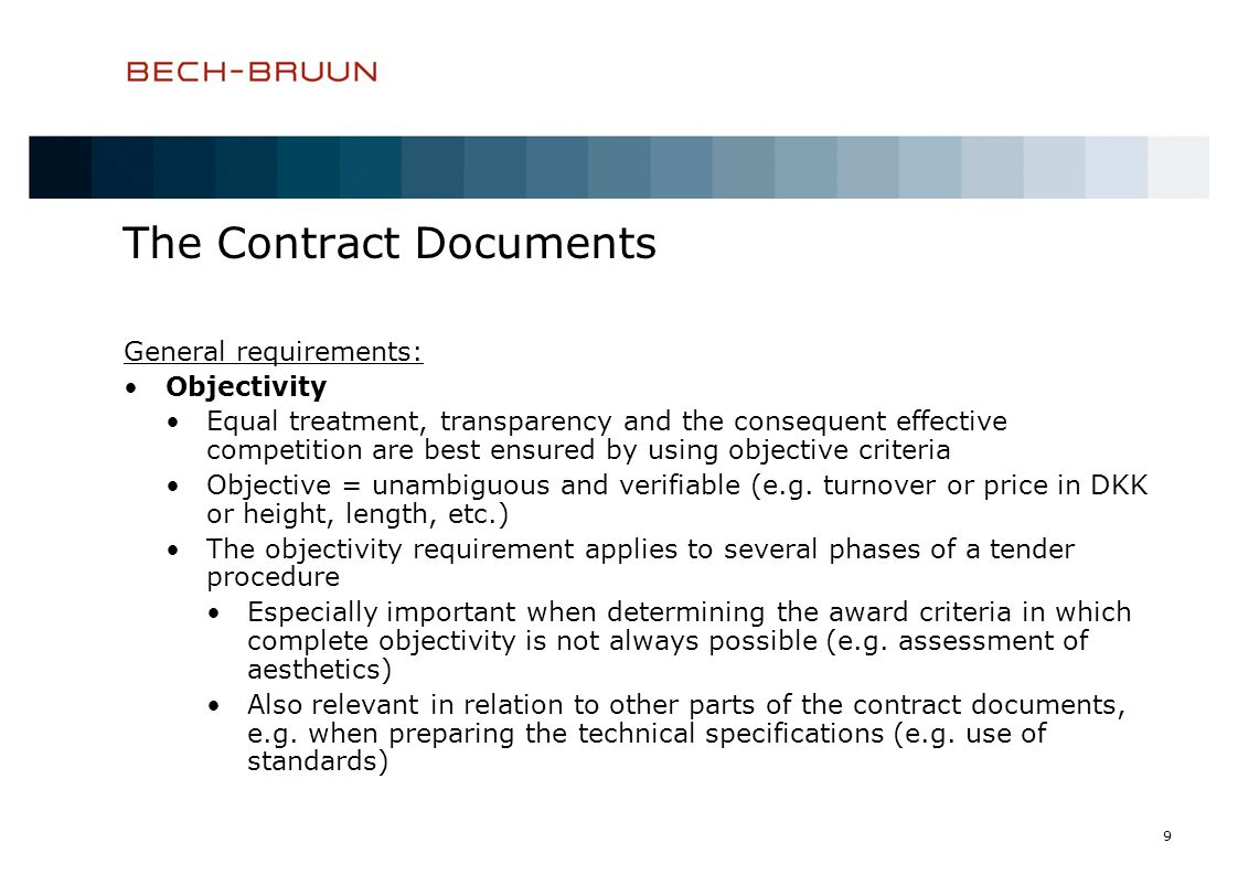 9 The Contract Documents General requirements: Objectivity Equal treatment, transparency and the consequent effective competition are best ensured by using objective criteria Objective = unambiguous and verifiable (e.g.