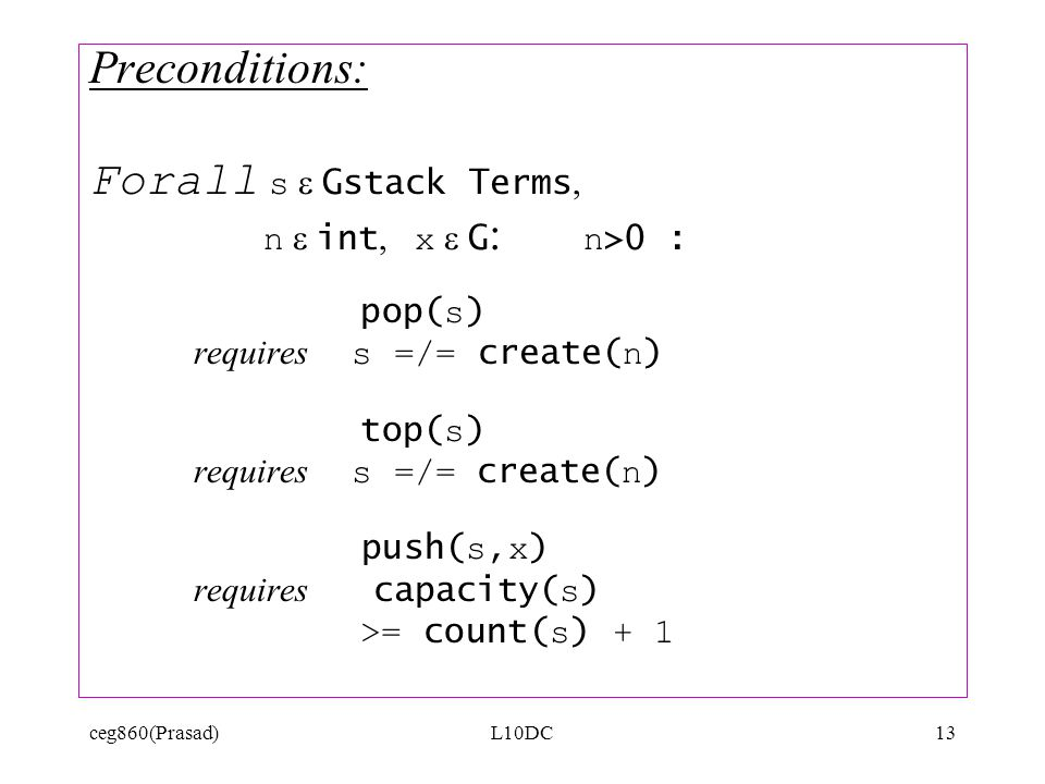 ceg860(Prasad)L10DC13 Preconditions: Forall s Gstack Terms, n int, x G : n >0 : pop( s ) requires s =/= create( n ) top( s ) requires s =/= create( n ) push( s,x ) requires capacity( s ) >= count( s ) + 1