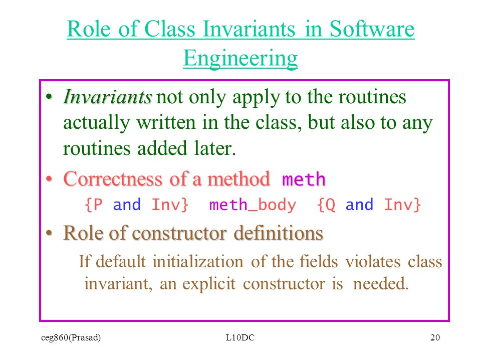 ceg860(Prasad)L10DC20 Role of Class Invariants in Software Engineering InvariantsInvariants not only apply to the routines actually written in the class, but also to any routines added later.