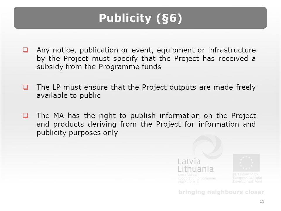 Publicity (§6) Any notice, publication or event, equipment or infrastructure by the Project must specify that the Project has received a subsidy from the Programme funds The LP must ensure that the Project outputs are made freely available to public The MA has the right to publish information on the Project and products deriving from the Project for information and publicity purposes only 11