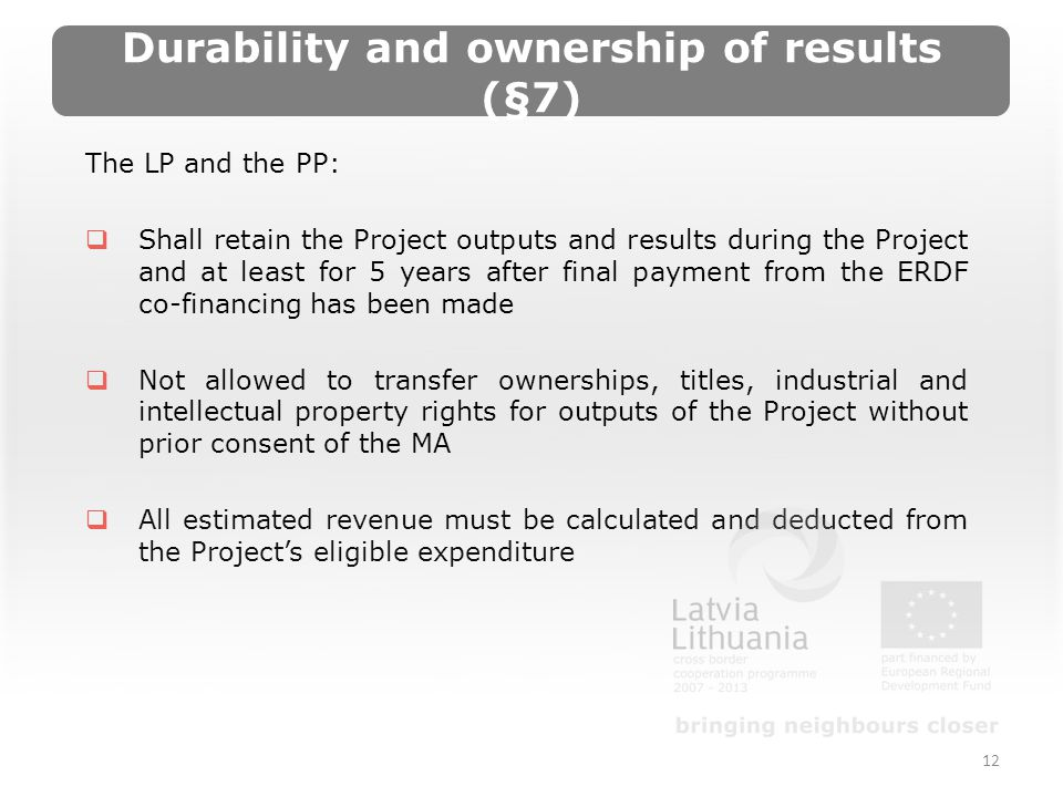 Durability and ownership of results (§7) The LP and the PP: Shall retain the Project outputs and results during the Project and at least for 5 years after final payment from the ERDF co-financing has been made Not allowed to transfer ownerships, titles, industrial and intellectual property rights for outputs of the Project without prior consent of the MA All estimated revenue must be calculated and deducted from the Projects eligible expenditure 12