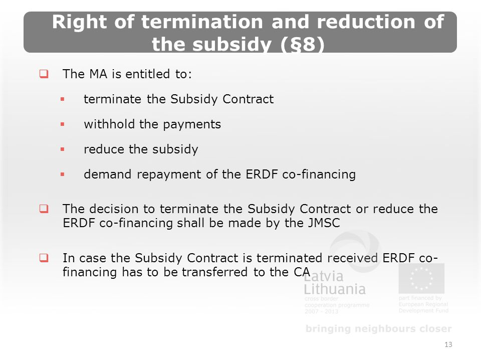 Right of termination and reduction of the subsidy (§8) The MA is entitled to: terminate the Subsidy Contract withhold the payments reduce the subsidy demand repayment of the ERDF co-financing The decision to terminate the Subsidy Contract or reduce the ERDF co-financing shall be made by the JMSC In case the Subsidy Contract is terminated received ERDF co- financing has to be transferred to the CA 13