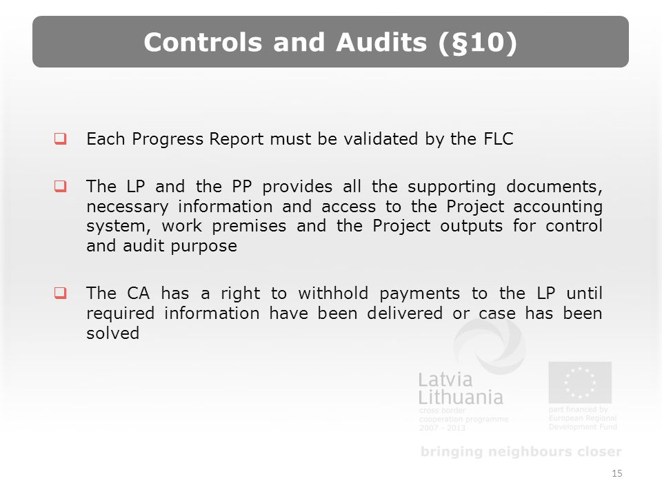 Controls and Audits (§10) Each Progress Report must be validated by the FLC The LP and the PP provides all the supporting documents, necessary information and access to the Project accounting system, work premises and the Project outputs for control and audit purpose The CA has a right to withhold payments to the LP until required information have been delivered or case has been solved 15