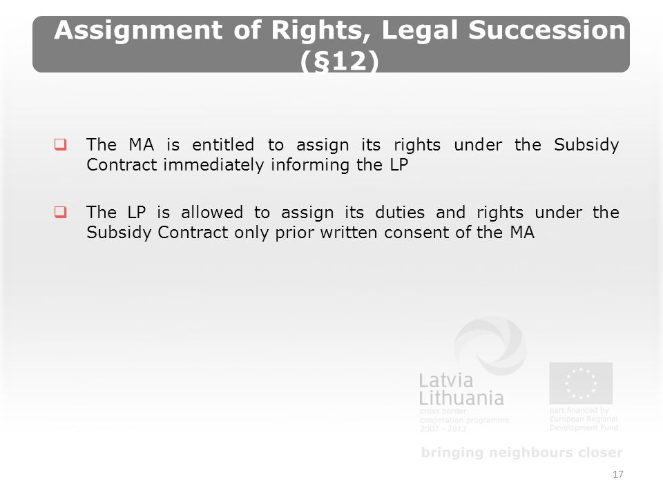 Assignment of Rights, Legal Succession (§12) The MA is entitled to assign its rights under the Subsidy Contract immediately informing the LP The LP is allowed to assign its duties and rights under the Subsidy Contract only prior written consent of the MA 17