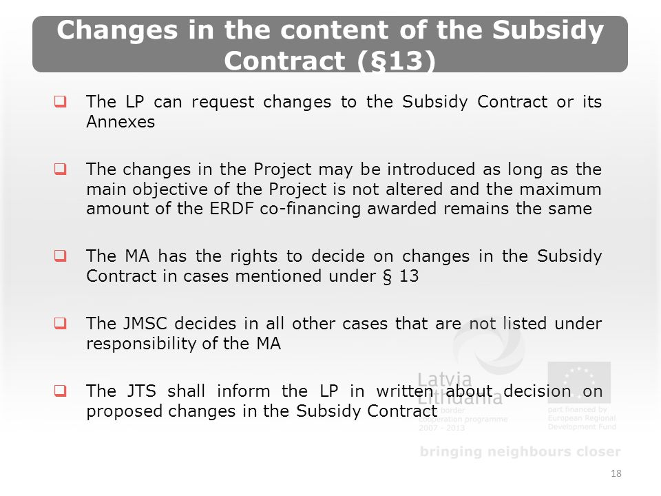 Changes in the content of the Subsidy Contract (§13) The LP can request changes to the Subsidy Contract or its Annexes The changes in the Project may be introduced as long as the main objective of the Project is not altered and the maximum amount of the ERDF co-financing awarded remains the same The MA has the rights to decide on changes in the Subsidy Contract in cases mentioned under § 13 The JMSC decides in all other cases that are not listed under responsibility of the MA The JTS shall inform the LP in written about decision on proposed changes in the Subsidy Contract 18