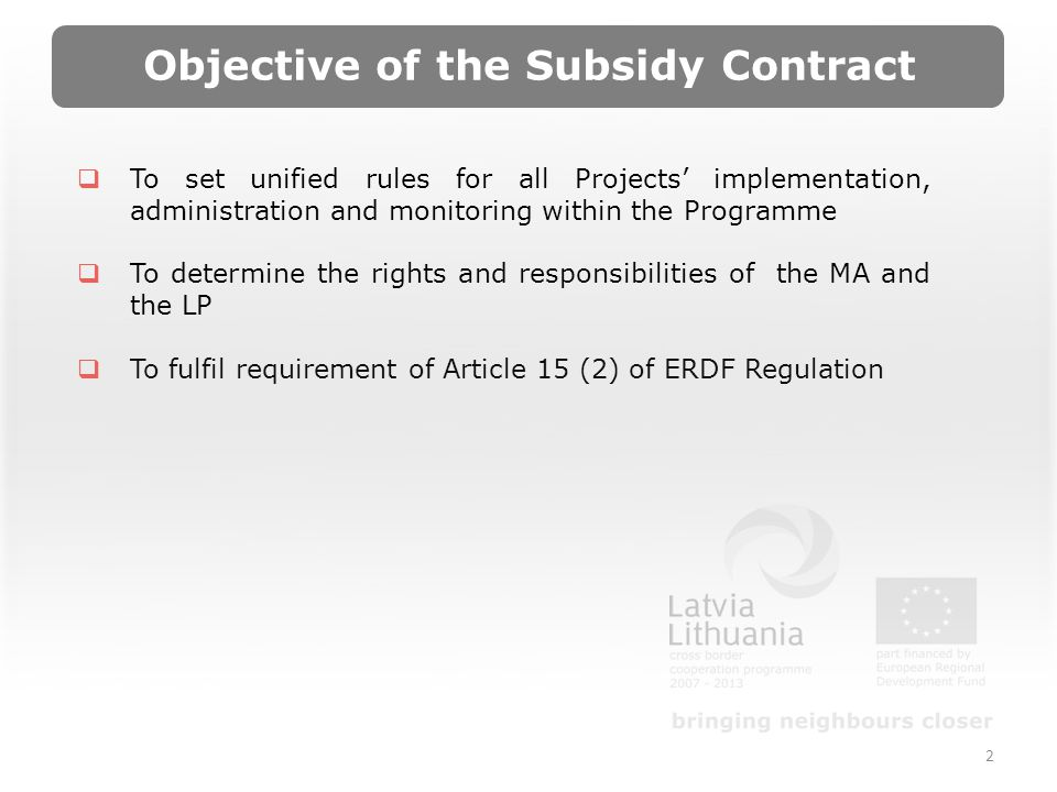 2 Objective of the Subsidy Contract To set unified rules for all Projects implementation, administration and monitoring within the Programme To determine the rights and responsibilities of the MA and the LP To fulfil requirement of Article 15 (2) of ERDF Regulation