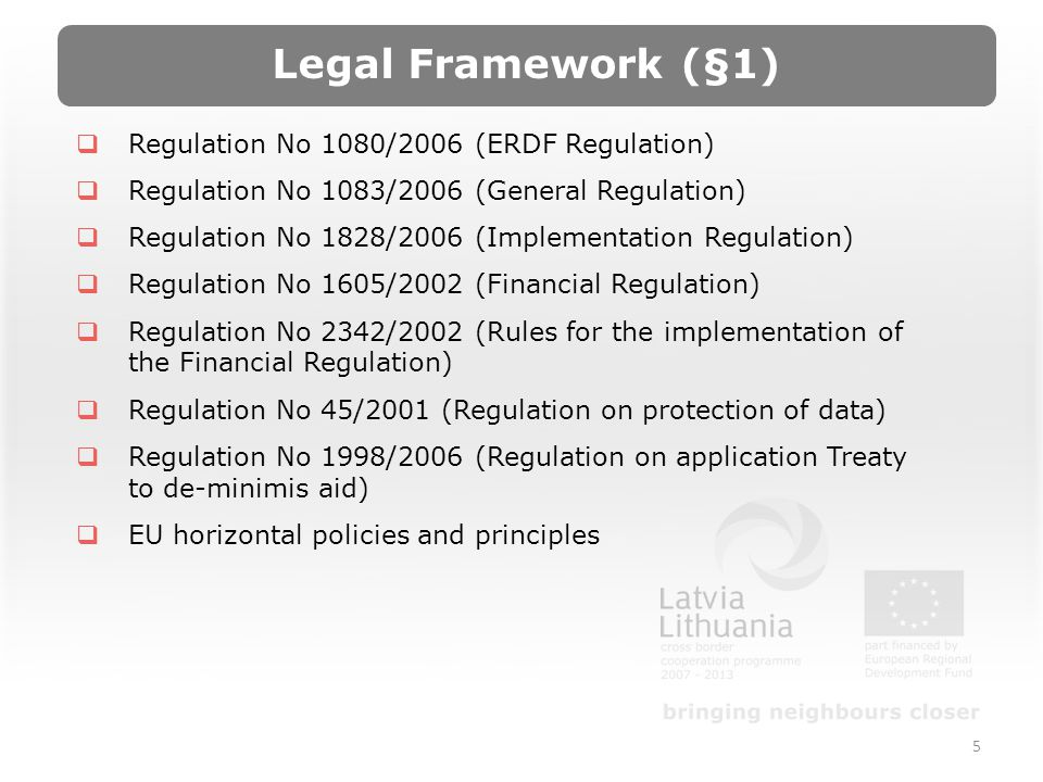 5 Regulation No 1080/2006 (ERDF Regulation) Regulation No 1083/2006 (General Regulation) Regulation No 1828/2006 (Implementation Regulation) Regulation No 1605/2002 (Financial Regulation) Regulation No 2342/2002 (Rules for the implementation of the Financial Regulation) Regulation No 45/2001 (Regulation on protection of data) Regulation No 1998/2006 (Regulation on application Treaty to de-minimis aid) EU horizontal policies and principles Legal Framework (§1)