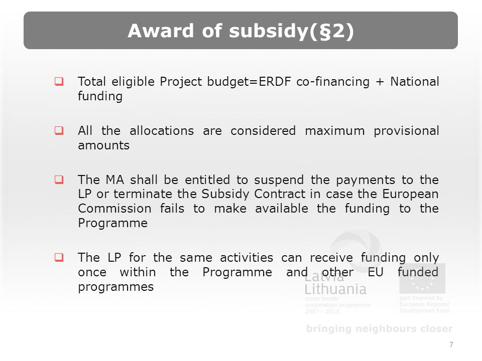 Award of subsidy(§2) Total eligible Project budget=ERDF co-financing + National funding All the allocations are considered maximum provisional amounts The MA shall be entitled to suspend the payments to the LP or terminate the Subsidy Contract in case the European Commission fails to make available the funding to the Programme The LP for the same activities can receive funding only once within the Programme and other EU funded programmes 7