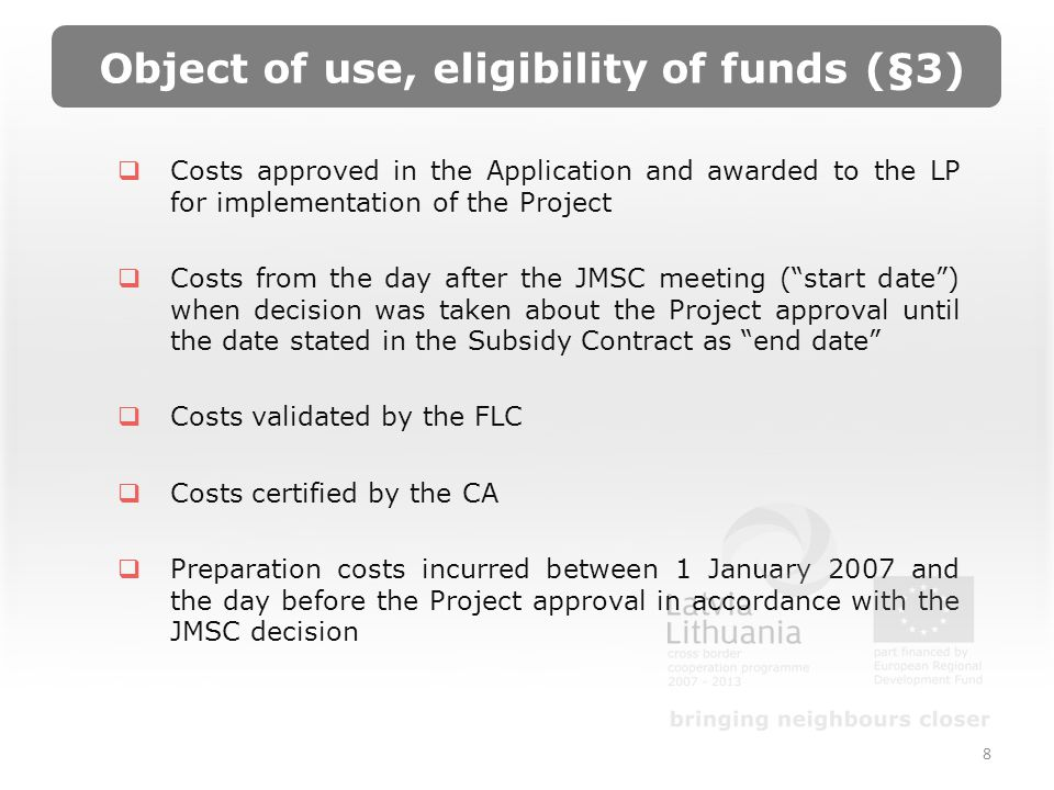 Object of use, eligibility of funds (§3) Costs approved in the Application and awarded to the LP for implementation of the Project Costs from the day after the JMSC meeting (start date) when decision was taken about the Project approval until the date stated in the Subsidy Contract as end date Costs validated by the FLC Costs certified by the CA Preparation costs incurred between 1 January 2007 and the day before the Project approval in accordance with the JMSC decision 8