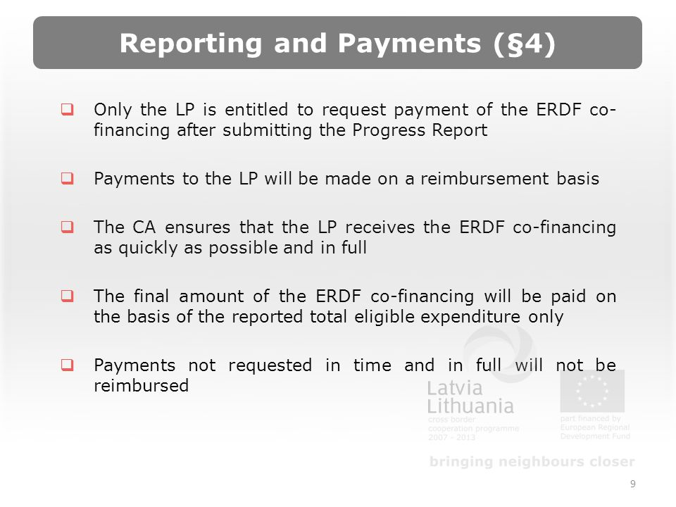 Reporting and Payments (§4) Only the LP is entitled to request payment of the ERDF co- financing after submitting the Progress Report Payments to the LP will be made on a reimbursement basis The CA ensures that the LP receives the ERDF co-financing as quickly as possible and in full The final amount of the ERDF co-financing will be paid on the basis of the reported total eligible expenditure only Payments not requested in time and in full will not be reimbursed 9