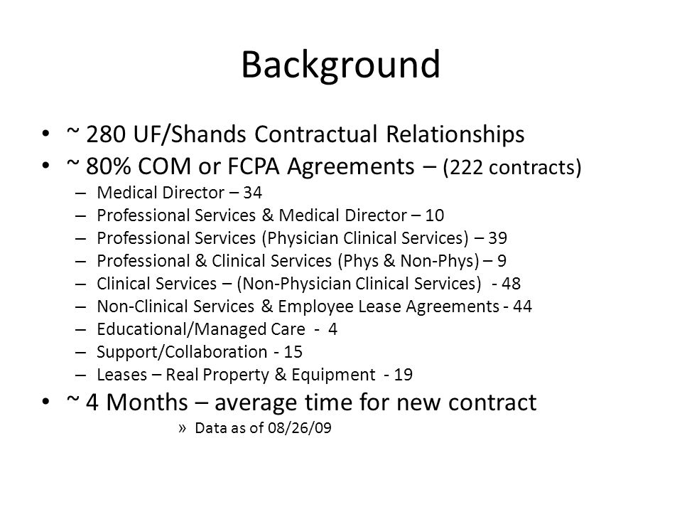 Background ~ 280 UF/Shands Contractual Relationships ~ 80% COM or FCPA Agreements – (222 contracts) – Medical Director – 34 – Professional Services & Medical Director – 10 – Professional Services (Physician Clinical Services) – 39 – Professional & Clinical Services (Phys & Non-Phys) – 9 – Clinical Services – (Non-Physician Clinical Services) - 48 – Non-Clinical Services & Employee Lease Agreements - 44 – Educational/Managed Care - 4 – Support/Collaboration - 15 – Leases – Real Property & Equipment - 19 ~ 4 Months – average time for new contract » Data as of 08/26/09