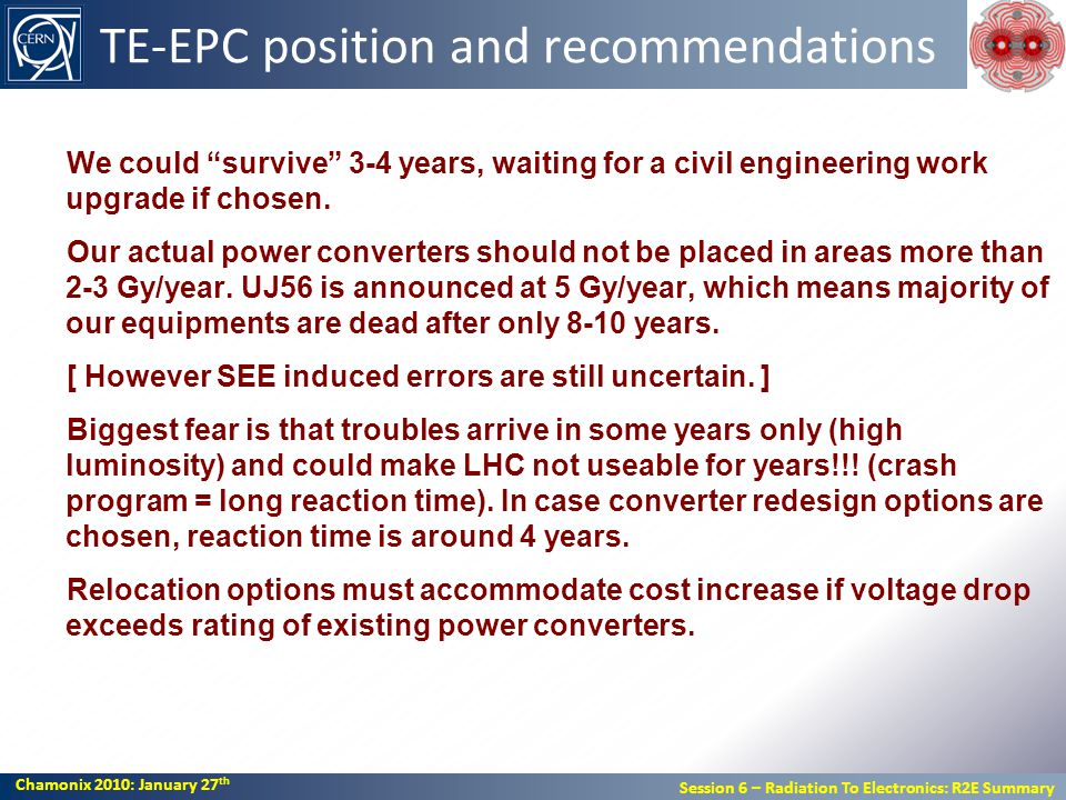 Chamonix 2010: January 27 th Session 6 – Radiation To Electronics: R2E Summary Chamonix 2010: January 27 th Session 6 – Radiation To Electronics: R2E Summary TE-EPC position and recommendations We could survive 3-4 years, waiting for a civil engineering work upgrade if chosen.