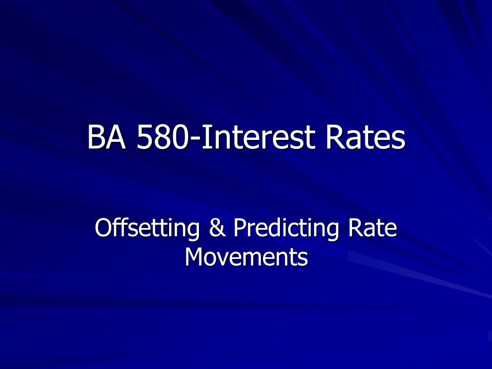 BA 580-Interest Rates Offsetting & Predicting Rate Movements