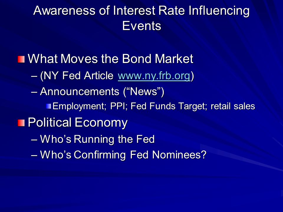 Awareness of Interest Rate Influencing Events What Moves the Bond Market –(NY Fed Article www.ny.frb.org) www.ny.frb.org –Announcements (News) Employment; PPI; Fed Funds Target; retail sales Political Economy –Whos Running the Fed –Whos Confirming Fed Nominees
