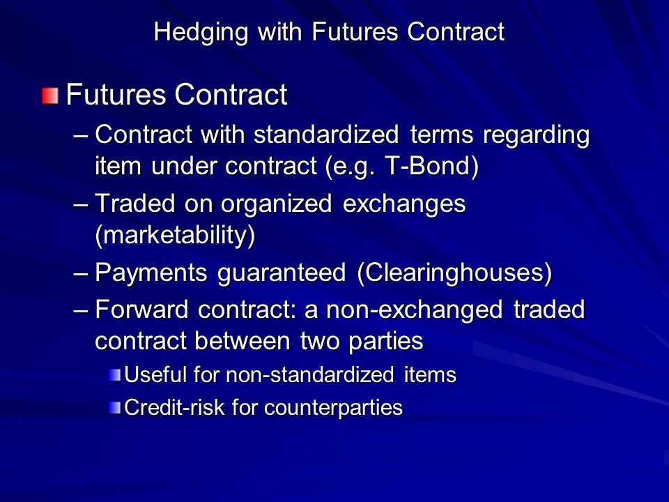 Hedging with Futures Contract Futures Contract –Contract with standardized terms regarding item under contract (e.g.