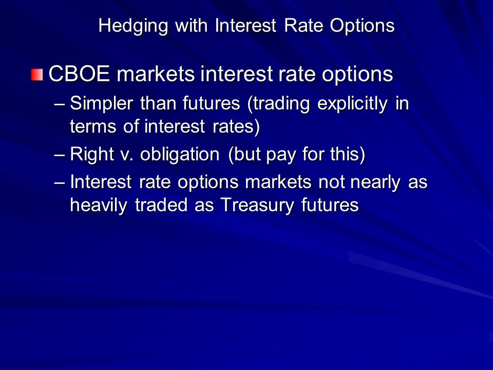 Hedging with Interest Rate Options CBOE markets interest rate options –Simpler than futures (trading explicitly in terms of interest rates) –Right v.