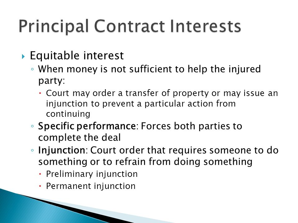 Equitable interest When money is not sufficient to help the injured party: Court may order a transfer of property or may issue an injunction to prevent a particular action from continuing Specific performance: Forces both parties to complete the deal Injunction: Court order that requires someone to do something or to refrain from doing something Preliminary injunction Permanent injunction