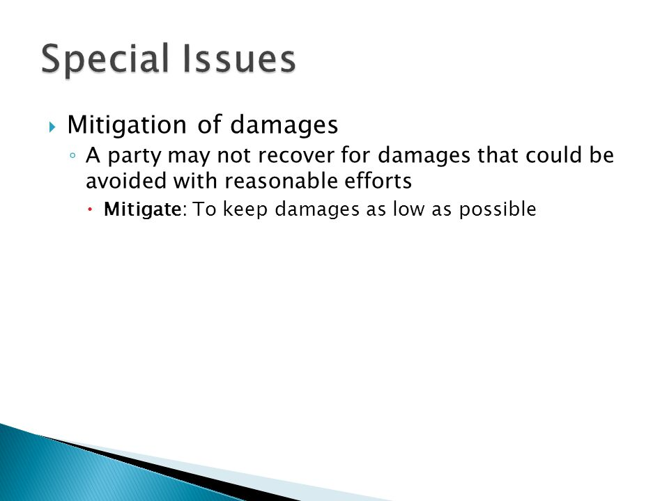 Mitigation of damages A party may not recover for damages that could be avoided with reasonable efforts Mitigate: To keep damages as low as possible