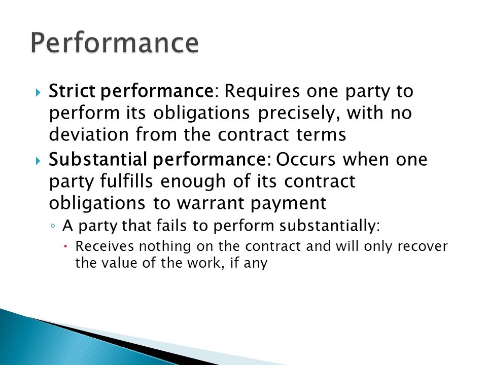 Strict performance: Requires one party to perform its obligations precisely, with no deviation from the contract terms Substantial performance: Occurs when one party fulfills enough of its contract obligations to warrant payment A party that fails to perform substantially: Receives nothing on the contract and will only recover the value of the work, if any