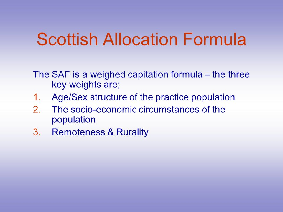 Scottish Allocation Formula The SAF is a weighed capitation formula – the three key weights are; 1.Age/Sex structure of the practice population 2.The socio-economic circumstances of the population 3.Remoteness & Rurality