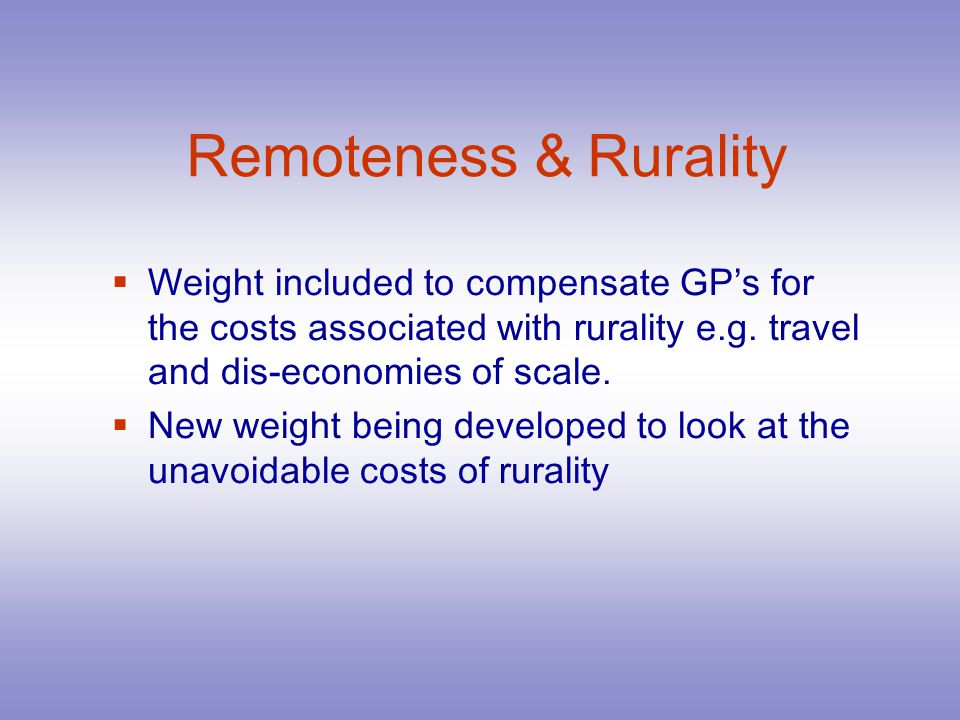 Remoteness & Rurality Weight included to compensate GPs for the costs associated with rurality e.g.