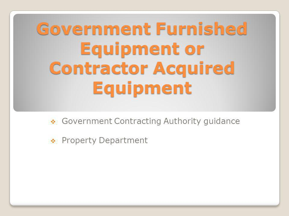 Government Furnished Equipment or Contractor Acquired Equipment Government Contracting Authority guidance Property Department