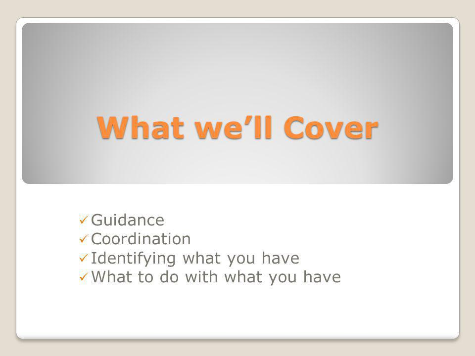 What well Cover Guidance Coordination Identifying what you have What to do with what you have