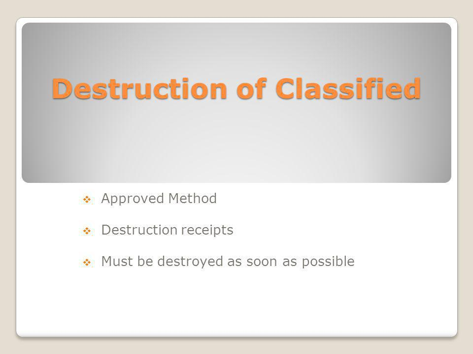 Destruction of Classified Approved Method Destruction receipts Must be destroyed as soon as possible