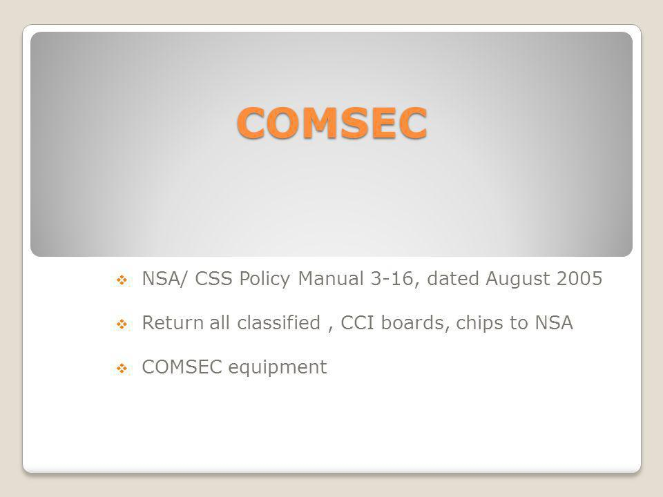 COMSEC NSA/ CSS Policy Manual 3-16, dated August 2005 Return all classified, CCI boards, chips to NSA COMSEC equipment