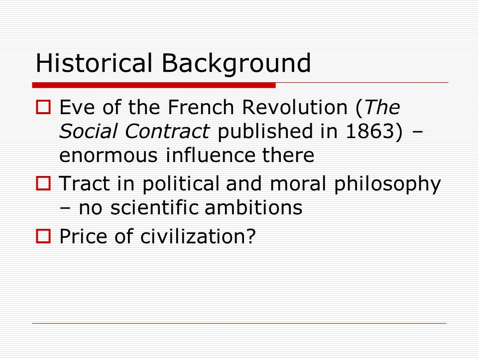 Historical Background Eve of the French Revolution (The Social Contract published in 1863) – enormous influence there Tract in political and moral philosophy – no scientific ambitions Price of civilization