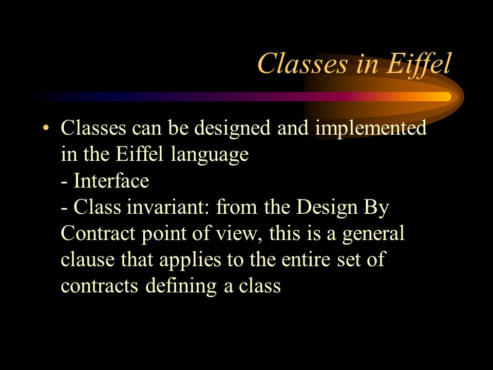 Classes in Eiffel Classes can be designed and implemented in the Eiffel language - Interface - Class invariant: from the Design By Contract point of view, this is a general clause that applies to the entire set of contracts defining a class