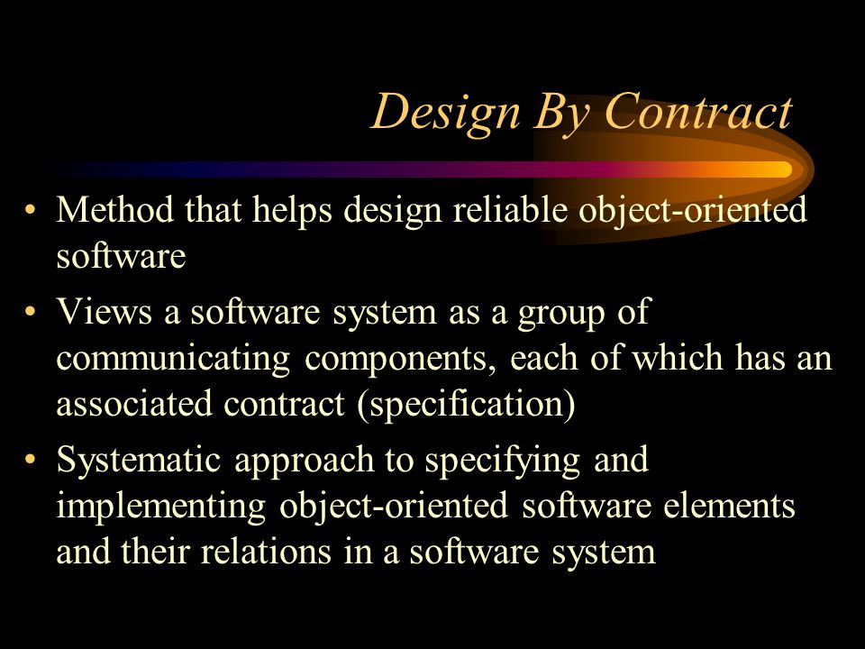 Design By Contract Method that helps design reliable object-oriented software Views a software system as a group of communicating components, each of which has an associated contract (specification) Systematic approach to specifying and implementing object-oriented software elements and their relations in a software system