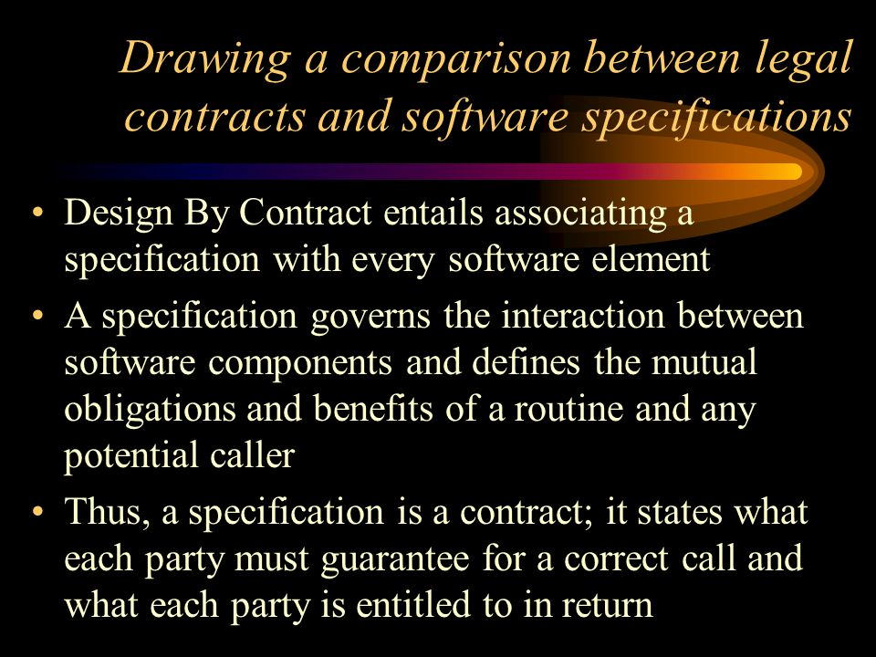 Drawing a comparison between legal contracts and software specifications Design By Contract entails associating a specification with every software element A specification governs the interaction between software components and defines the mutual obligations and benefits of a routine and any potential caller Thus, a specification is a contract; it states what each party must guarantee for a correct call and what each party is entitled to in return
