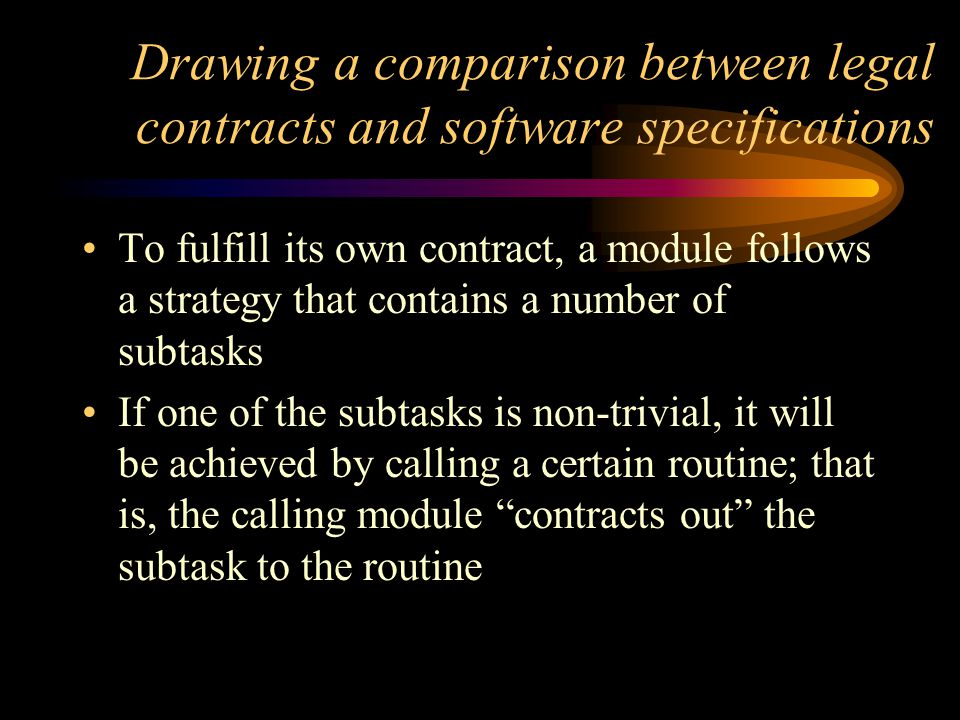 Drawing a comparison between legal contracts and software specifications To fulfill its own contract, a module follows a strategy that contains a number of subtasks If one of the subtasks is non-trivial, it will be achieved by calling a certain routine; that is, the calling module contracts out the subtask to the routine