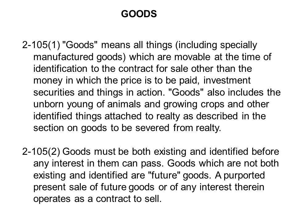 2-105(1) Goods means all things (including specially manufactured goods) which are movable at the time of identification to the contract for sale other than the money in which the price is to be paid, investment securities and things in action.