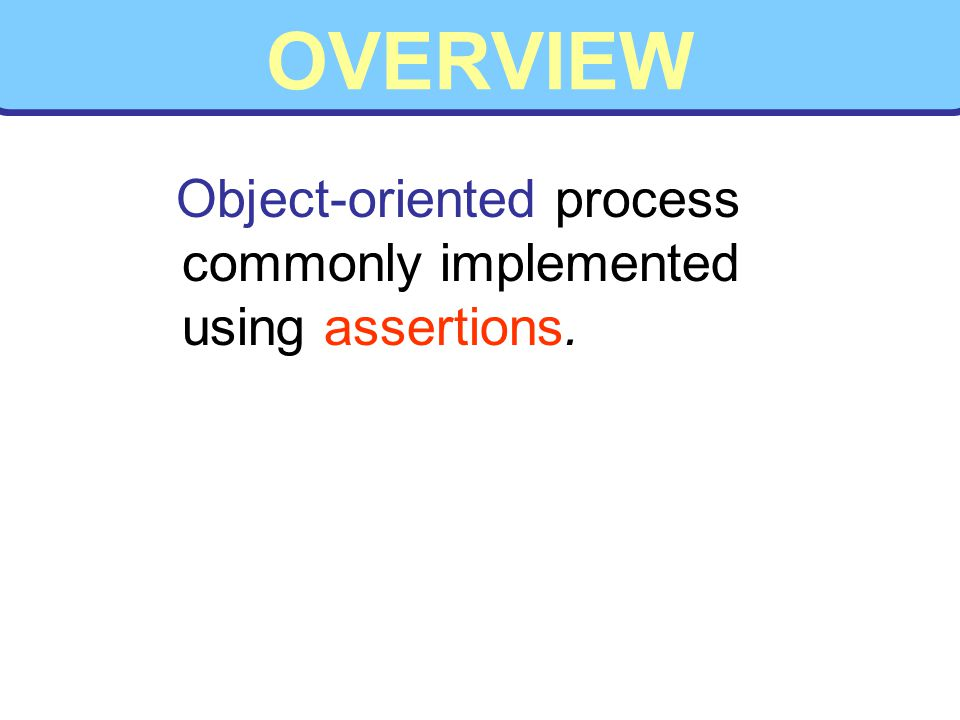 OVERVIEW Object-oriented process commonly implemented using assertions.