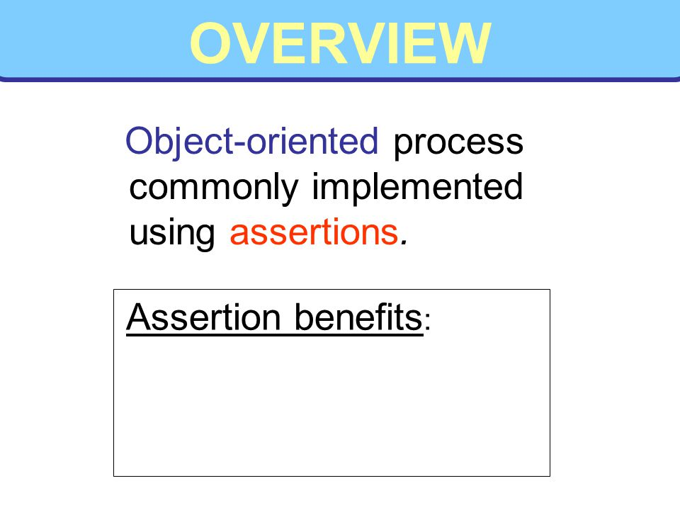 OVERVIEW Object-oriented process commonly implemented using assertions. Assertion benefits :