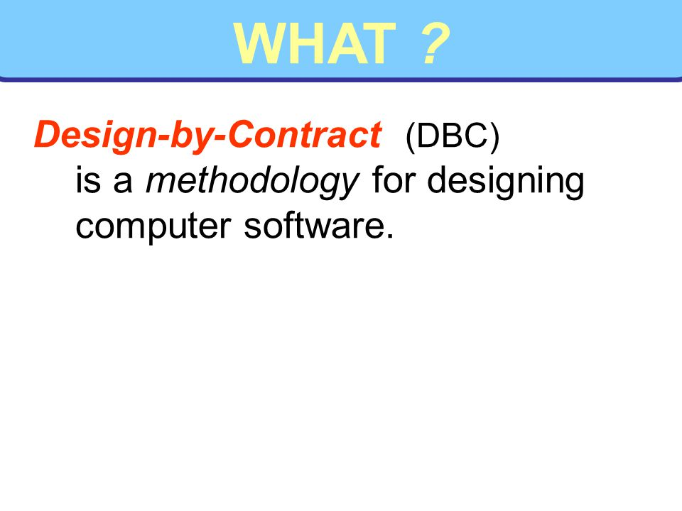 WHAT Design-by-Contract (DBC) is a methodology for designing computer software.