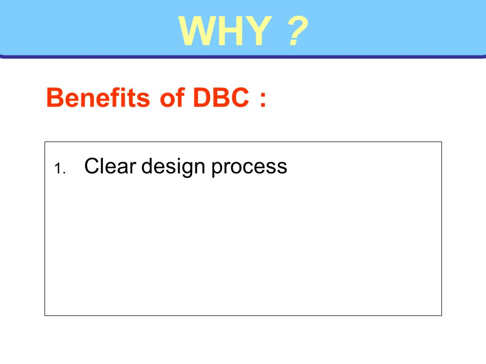 WHY 1. Clear design process Benefits of DBC :