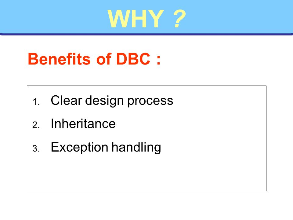 WHY 1. Clear design process 2. Inheritance 3. Exception handling Benefits of DBC :