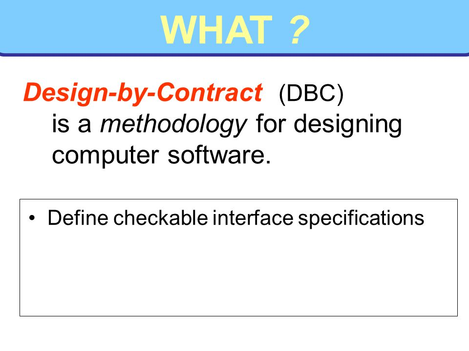 WHAT . Design-by-Contract (DBC) is a methodology for designing computer software.