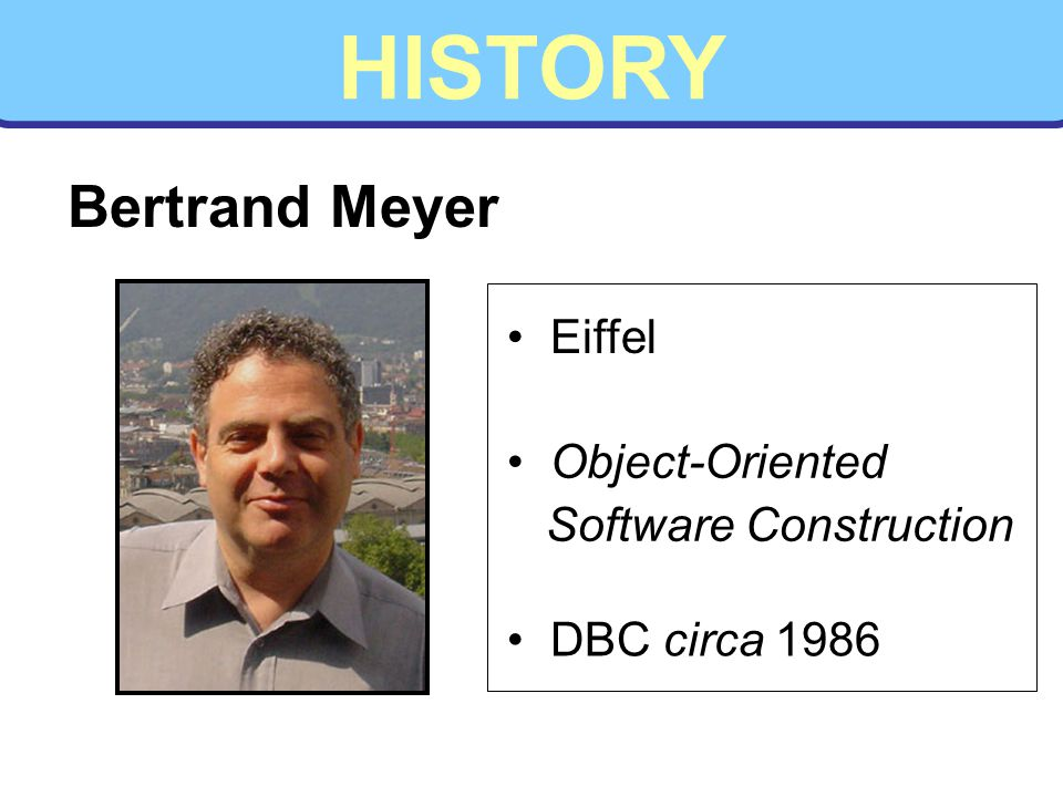 HISTORY Bertrand Meyer Eiffel Object-Oriented Software Construction DBC circa 1986