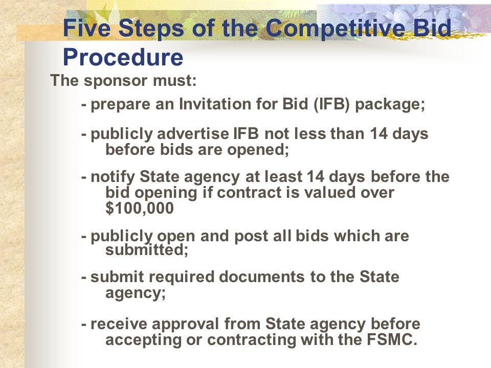 Five Steps of the Competitive Bid Procedure The sponsor must: - prepare an Invitation for Bid (IFB) package; - publicly advertise IFB not less than 14 days before bids are opened; - notify State agency at least 14 days before the bid opening if contract is valued over $100,000 - publicly open and post all bids which are submitted; - submit required documents to the State agency; - receive approval from State agency before accepting or contracting with the FSMC.